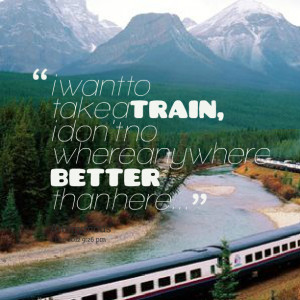 Quotes Picture: i want to take a train, i don't no where anywhere ...