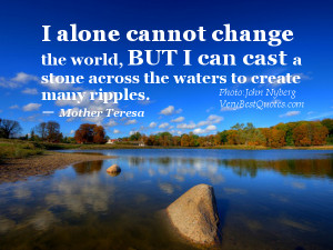 change the world, but I can cast a stone across the waters to create ...