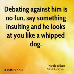 Harold Wilson - Debating against him is no fun, say something ...