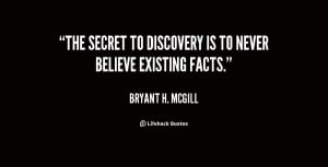 bryant h mcgill quotes the secret to discovery is to never believe ...