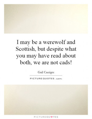 may be a werewolf and Scottish, but despite what you may have read ...