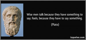 ... something to say; fools, because they have to say something. - Plato