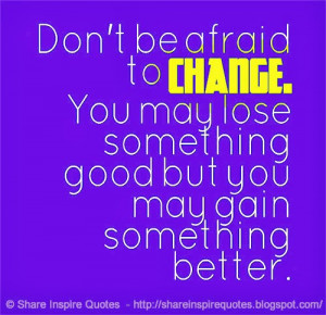 ... CHANGE. You may lose something good but you may gain something better