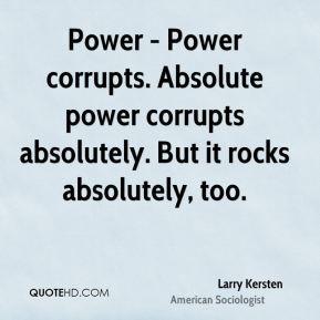Power - Power corrupts. Absolute power corrupts absolutely. But it ...