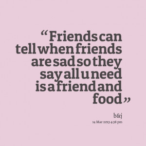 Quotes Picture: friends can tell when friends are sad so they say all ...