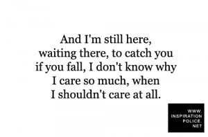 And I'm still here, waiting there, to catch you if you fall, I don ...