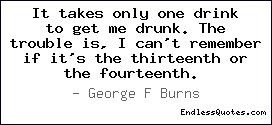 It takes only one drink to get me drunk. The trouble is, I can't ...