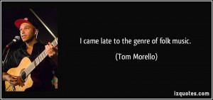 quote i came late to the genre of folk music tom morello 130510 jpg