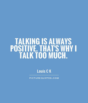 Talking is always positive. That's why I talk too much Picture Quote ...