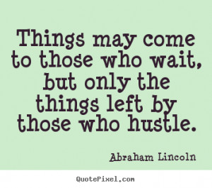 Abraham Lincoln Quotes - Things may come to those who wait, but only ...
