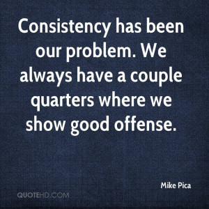 Consistency has been our problem. We always have a couple quarters ...