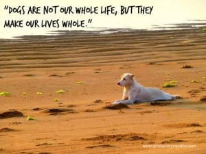 Dogs are not our whole life, but they make our lives whole.