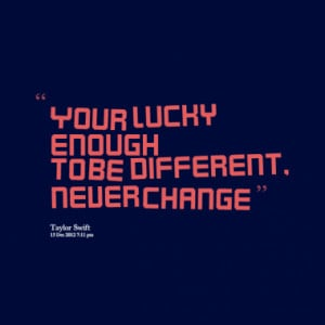 Your lucky enough to be different, never change