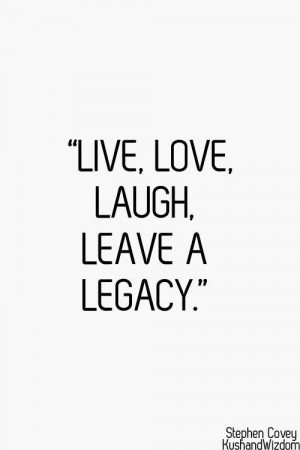 Live, love, laugh, leave a legacy ~Stephen Covey