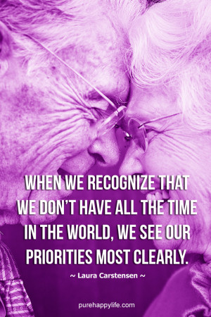Life Quote: When we recognize that we don't have all the time in the ...