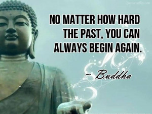 No Matter How Hard The Past, You Can Always Begin Again~ Buddha