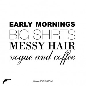 early mornings, big shirts, messy hair, vogue and coffee: Personalized ...