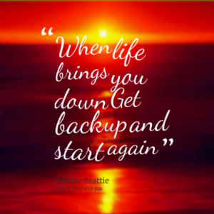 When life brings you down Get back up and start again