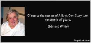 ... success of A Boy's Own Story took me utterly off guard. - Edmund White