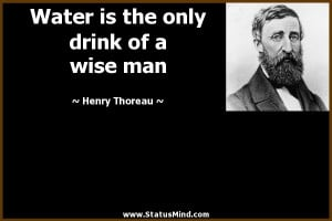 ... the only drink of a wise man - Henry Thoreau Quotes - StatusMind.com