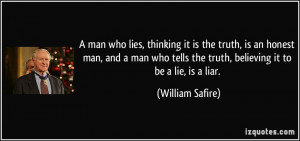 ... tells the truth, believing it to be a lie, is a liar. - William Safire