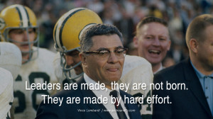 ... , they are not born. They are made by hard effort. – Vince Lombardi