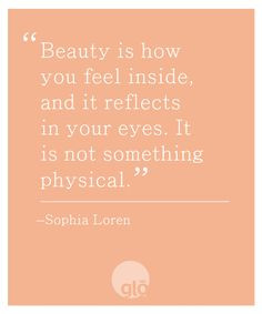 Beauty is how you feel inside, and it reflects in your eyes. It is not ...