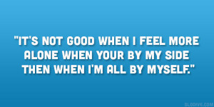 It's not good when I feel more alone when your by my side then when ...
