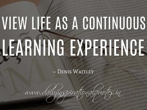 ... continuous learning experience. ~ Denis Waitley ( Inspiring Quotes