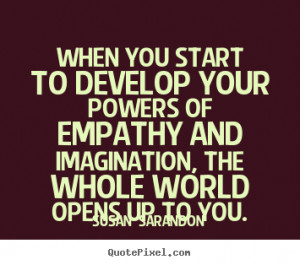 ... of empathy and imagination, the whole world opens up to you