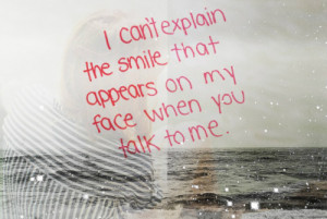 can't explain the smile that appears on my face when you talk to me.