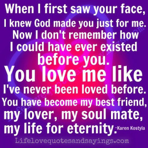 ... my best friend, my lover, my soul mate, my life for eternity. ~Karen