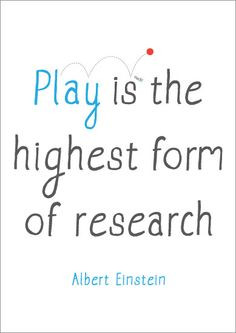 Play is the highest form of research. More
