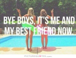 Bye boys, it's me and my best friend now Picture Quote #1