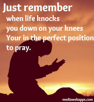 Just remember, when life knocks you down on your knees your in the ...