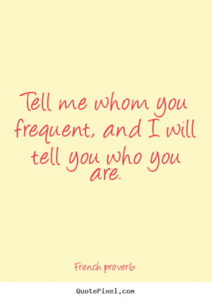 French proverb Quotes - Tell me whom you frequent, and I will tell you ...