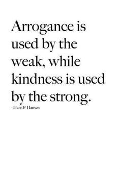 Arrogance is used by the weak, while kindness is used by the strong ...