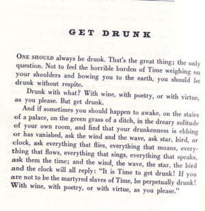 Get drunk! With wine, with poetry, with virtue, as you please.I'd ...