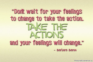 wait for your feelings to change to take the action. Take the action ...