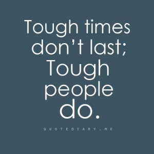 Tough times don't last, tough people do