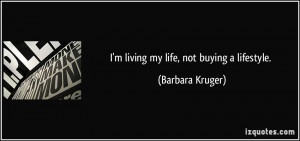 living my life, not buying a lifestyle. - Barbara Kruger