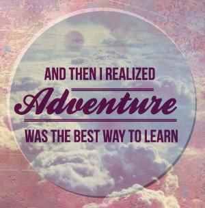 And then I realized adventure was the best way to learn.