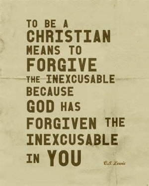 ... because God has forgiven the inexcusable in you. ~C.S. Lewis