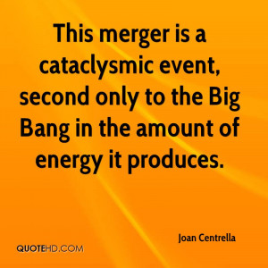 This merger is a cataclysmic event, second only to the Big Bang in the ...