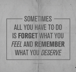 Sometimes all you have to do is forget what you feel and remember what ...