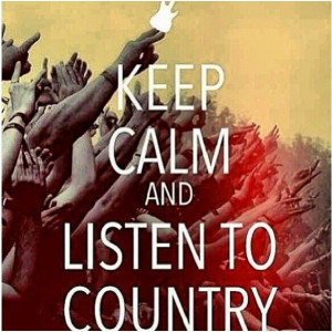 Keep calm and listen to country music!!!