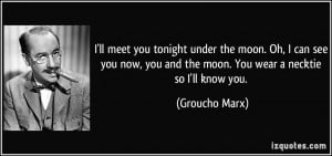 ... you and the moon. You wear a necktie so I'll know you. - Groucho Marx
