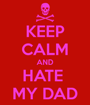 KEEP CALM AND HATE MY DAD