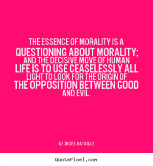 Quotes about life - The essence of morality is a questioning about..