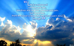 Life is a mixture of sunshine and rain, teardrops and laughter ...